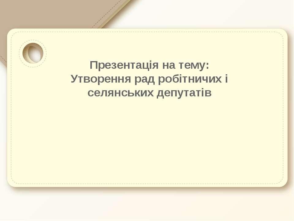 Презентація на тему: Утворення рад робітничих і селянських депутатів
