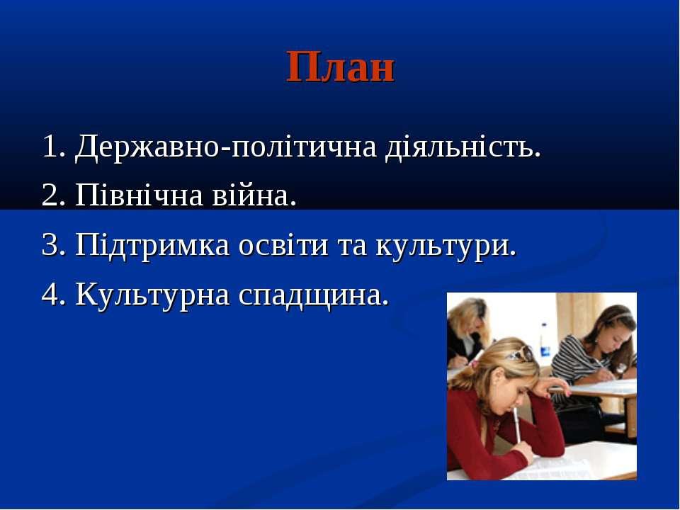 План 1. Державно-політична діяльність. 2. Північна війна. 3. Підтримка освіти...