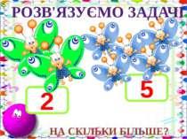 3 + 2 - 5 10 – 1 - 2 5 + 2 + 3 РОЗВ'ЯЗУЄМО ЗАДАЧІ 2 5 НА СКІЛЬКИ БІЛЬШЕ?