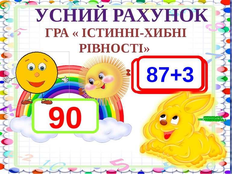 3 + 2 - 5 10 – 1 - 2 5 + 2 + 3 УСНИЙ РАХУНОК ГРА « ІСТИННІ-ХИБНІ РІВНОСТІ» 90...