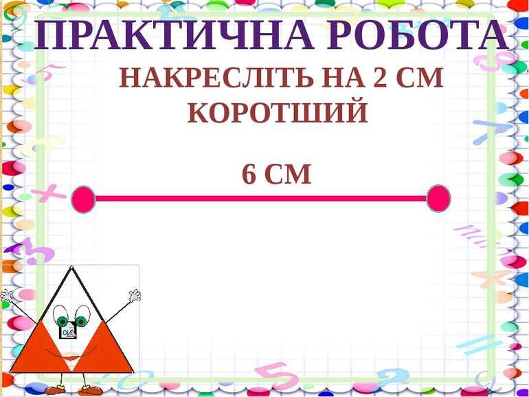 3 + 2 - 5 10 – 1 - 2 5 + 2 + 3 ПРАКТИЧНА РОБОТА НАКРЕСЛІТЬ НА 2 СМ КОРОТШИЙ 6 СМ