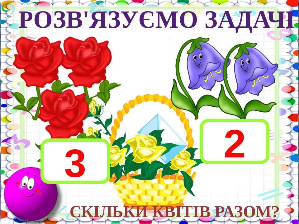 3 + 2 - 5 10 – 1 - 2 5 + 2 + 3 РОЗВ'ЯЗУЄМО ЗАДАЧІ 3 2 СКІЛЬКИ КВІТІВ РАЗОМ?