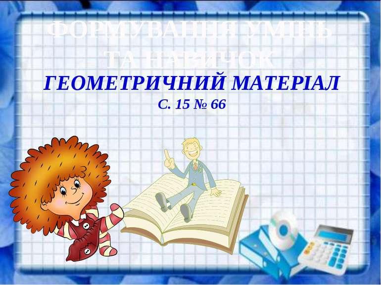ФОРМУВАННЯ УМІНЬ ТА НАВИЧОК ГЕОМЕТРИЧНИЙ МАТЕРІАЛ С. 15 № 66