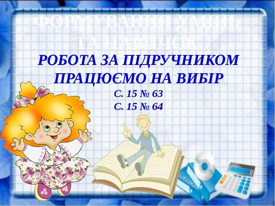 ФОРМУВАННЯ УМІНЬ ТА НАВИЧОК РОБОТА ЗА ПІДРУЧНИКОМ ПРАЦЮЄМО НА ВИБІР С. 15 № 6...