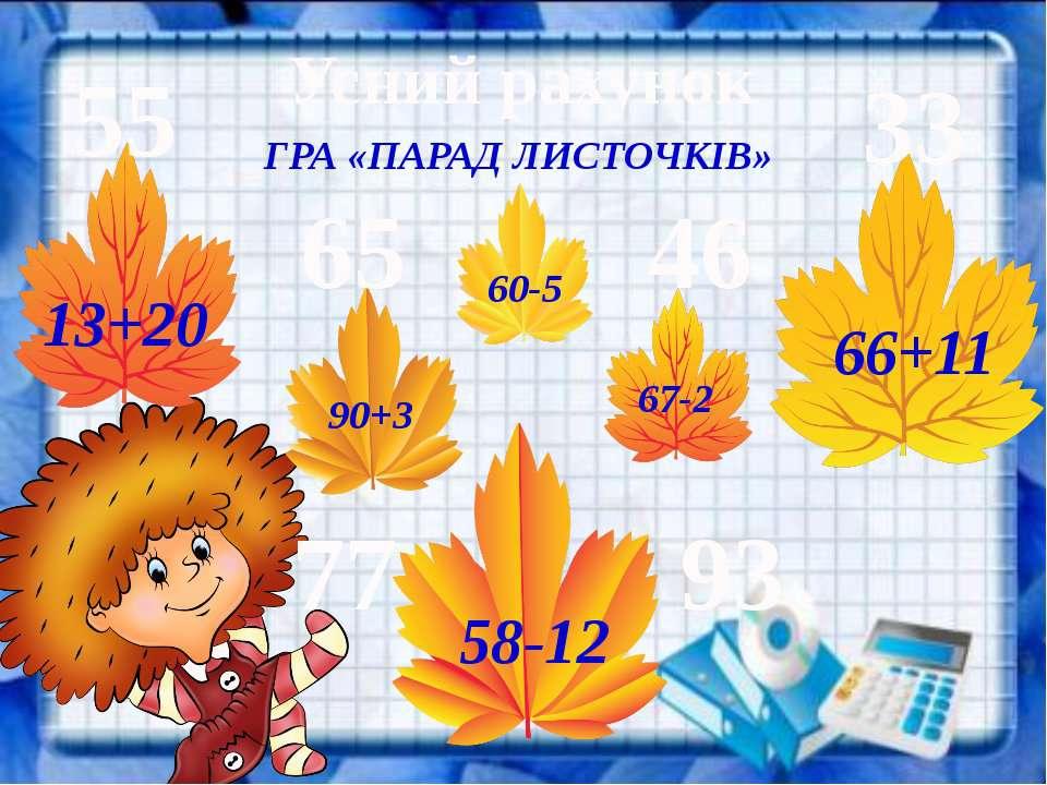 Усний рахунок ГРА «ПАРАД ЛИСТОЧКІВ» 13+20 58-12 90+3 67-2 60-5 66+11 33 55 77...