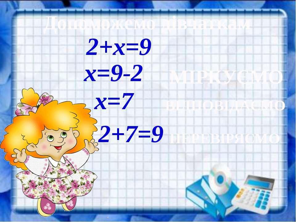 Допоможемо дівчаткам 2+х=9 х=9-2 х=7 МІРКУЄМО ВІДПОВІДАЄМО 2+7=9 ПЕРЕВІРЯЄМО