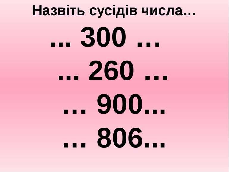 Назвіть сусідів числа… ... 300 … ... 260 … … 900... … 806...