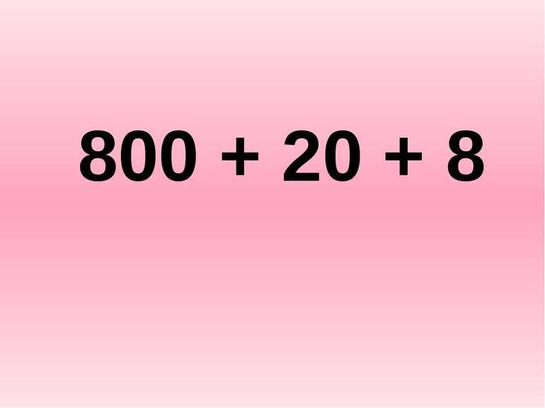 800 + 20 + 8