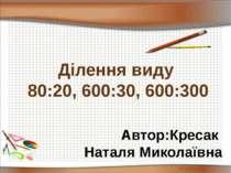 Ділення виду 80:20, 600:30, 600:300 Автор:Кресак Наталя Миколаївна