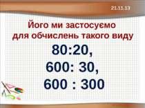 Його ми застосуємо для обчислень такого виду 80:20, 600: 30, 600 : 300