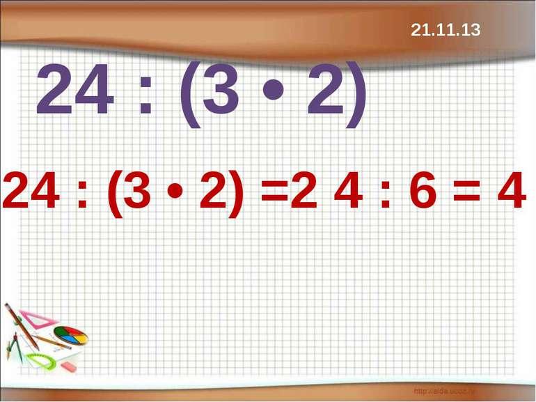 24 : (3 • 2) 24 : (3 • 2) =2 4 : 6 = 4