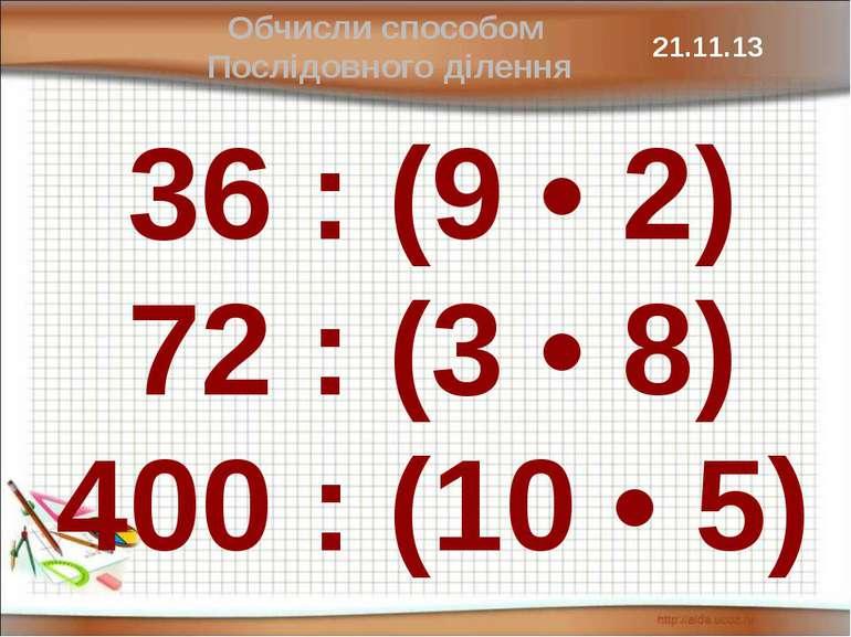 36 : (9 • 2) 72 : (3 • 8) 400 : (10 • 5) Обчисли способом Послідовного ділення