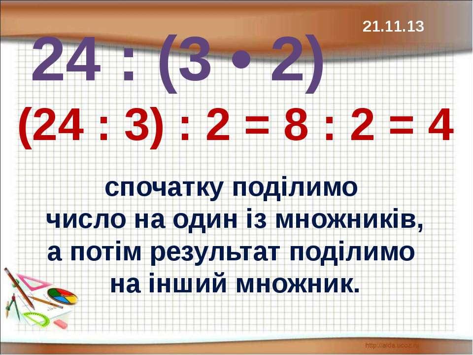 24 : (3 • 2) (24 : 3) : 2 = 8 : 2 = 4 спочатку поділимо число на один із множ...