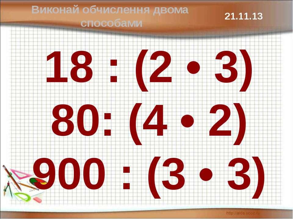 18 : (2 • 3) 80: (4 • 2) 900 : (3 • 3) Виконай обчислення двома способами
