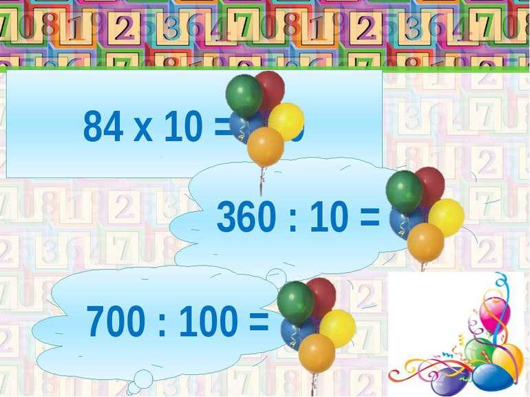 84 х 10 = 840 360 : 10 = 36 700 : 100 = 7