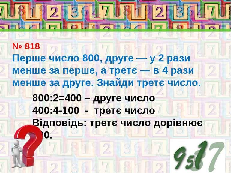 № 818 Перше число 800, друге — у 2 рази менше за перше, а третє — в 4 рази ме...