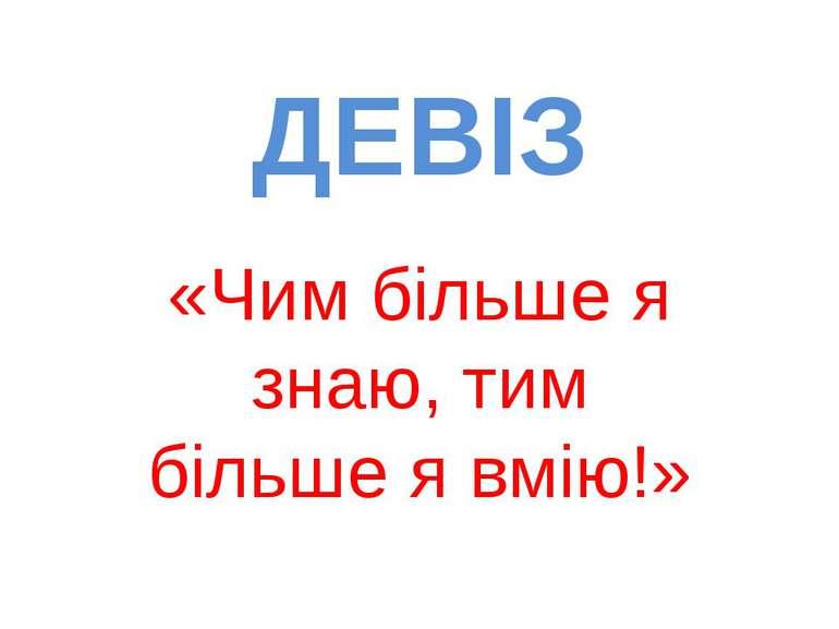 ДЕВІЗ «Чим більше я знаю, тим більше я вмію!»