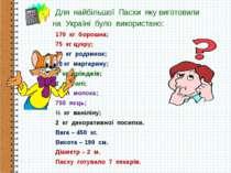 Для найбільшої Пасхи яку виготовили на Україні було використано: 170 кг борош...