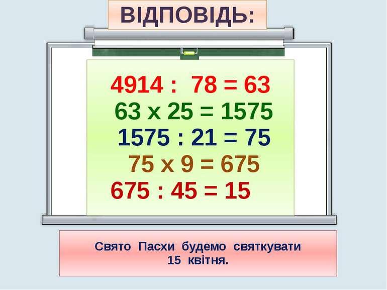 4914 : 78 = 63 63 х 25 = 1575 1575 : 21 = 75 75 х 9 = 675 675 : 45 = 15 ВІДПО...