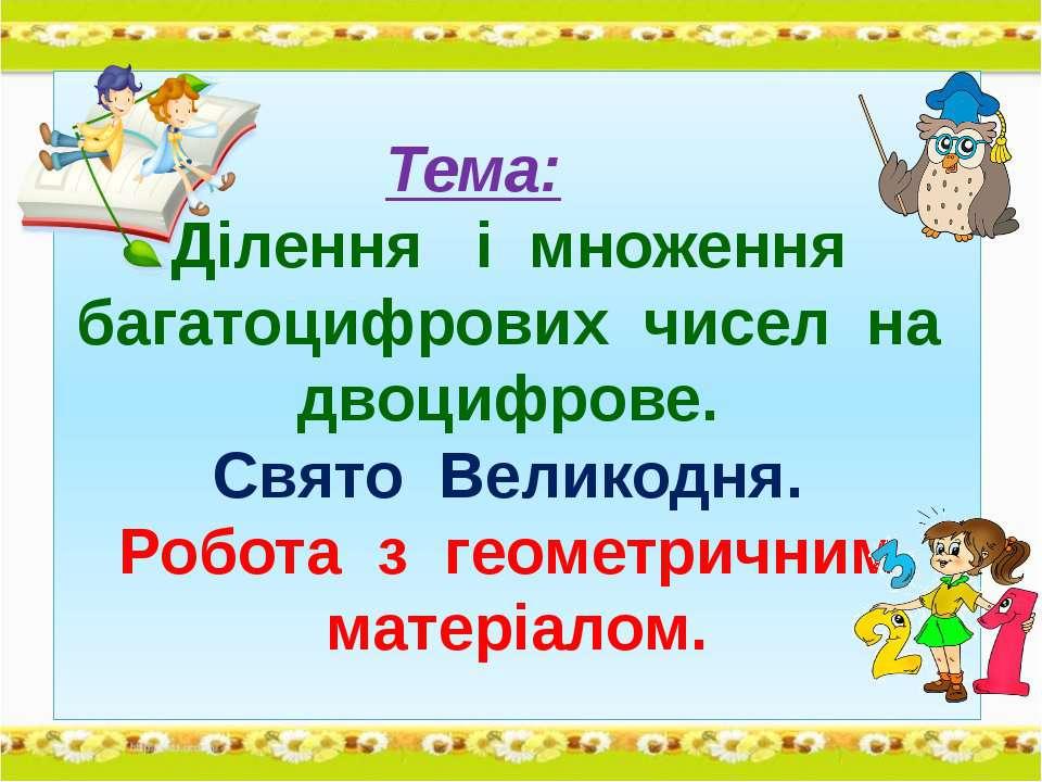 Тема: Ділення і множення багатоцифрових чисел на двоцифрове. Свято Великодня....