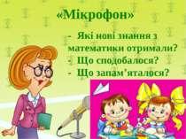 «Мікрофон» - Які нові знання з математики отримали? - Що сподобалося? - Що за...