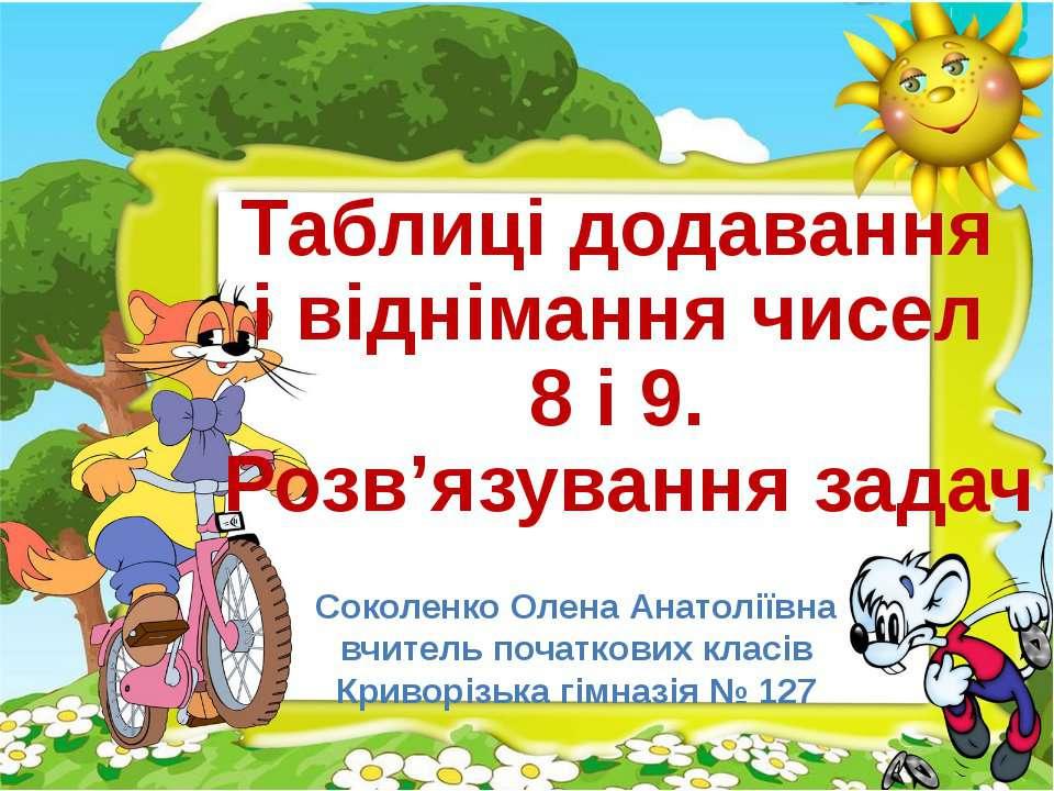 Таблиці додавання і віднімання чисел 8 і 9. Розв'язування задач Соколенко Оле...
