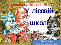У лісовій школі Криворізька гімназія № 127 Соколенко Олена Анатоліївна вчител...
