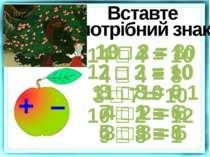 Вставте потрібний знак 10□ 2 = 8 12 □ 2 = 10 3 □ 3 = 0 7 □ 1 = 6 5 □ 3 = 8 13...
