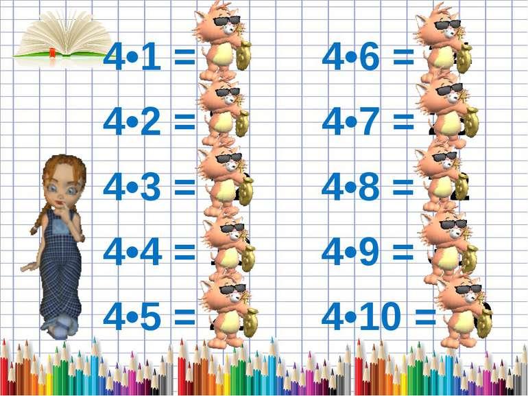 4•1 = 4 4•6 = 24 4•2 = 8 4•7 = 28 4•3 = 12 4•8 = 32 4•4 = 16 4•9 = 36 4•5 = 2...