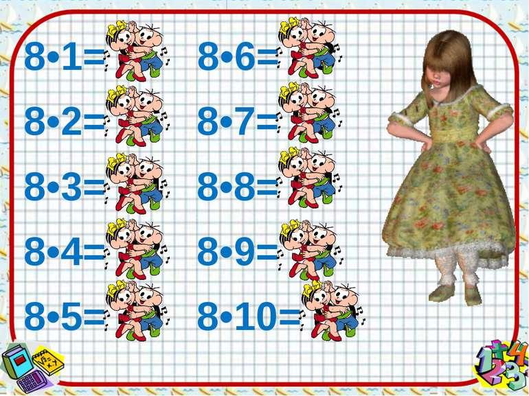 8•1= 8 8•6= 48 8•2= 16 8•7= 56 8•3= 24 8•8= 64 8•4= 32 8•9= 72 8•5= 40 8•10= 80