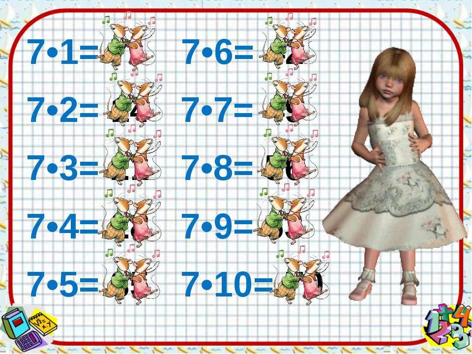 7•1= 7 7•6= 42 7•2= 14 7•7= 49 7•3= 21 7•8= 56 7•4= 28 7•9= 63 7•5= 35 7•10= 70