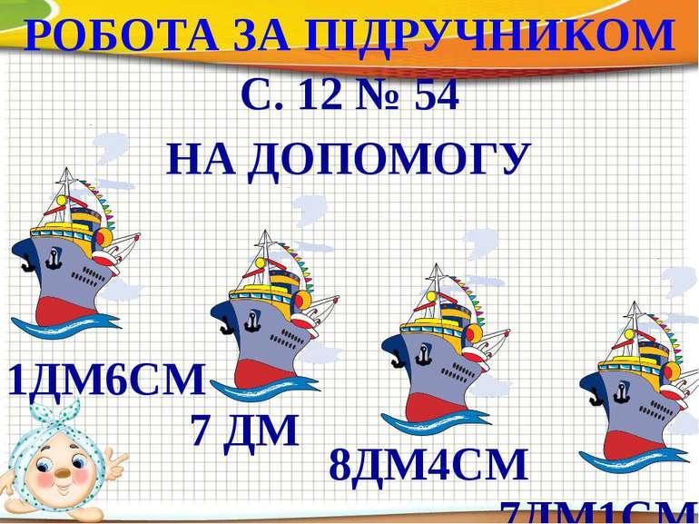 РОБОТА ЗА ПІДРУЧНИКОМ С. 12 № 54 НА ДОПОМОГУ 8ДМ4СМ 7 ДМ 1ДМ6СМ 7ДМ1СМ