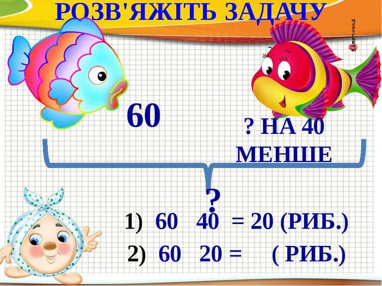 РОЗВ'ЯЖІТЬ ЗАДАЧУ 60 ? НА 40 МЕНШЕ ? 60 40 = 20 (РИБ.) 60 20 = ( РИБ.)