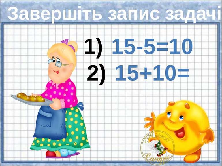 Завершіть запис задачі 15-5=10 15+10=