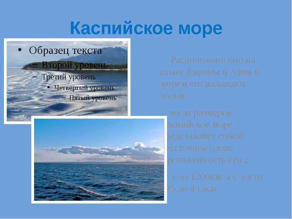 Каспийское море Расположено оно на стыке Европы и Азии и морем его называют т...