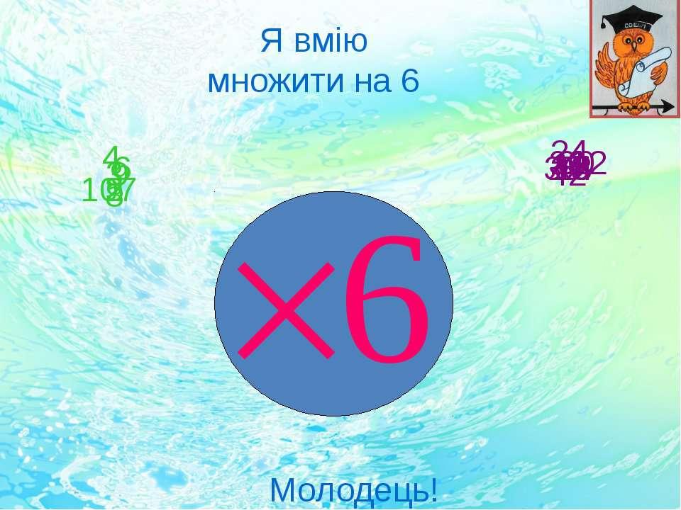 2 10 9 8 7 6 5 4 3 12 24 60 54 36 42 48 30 18 Я вмію множити на 6 Молодець! 6
