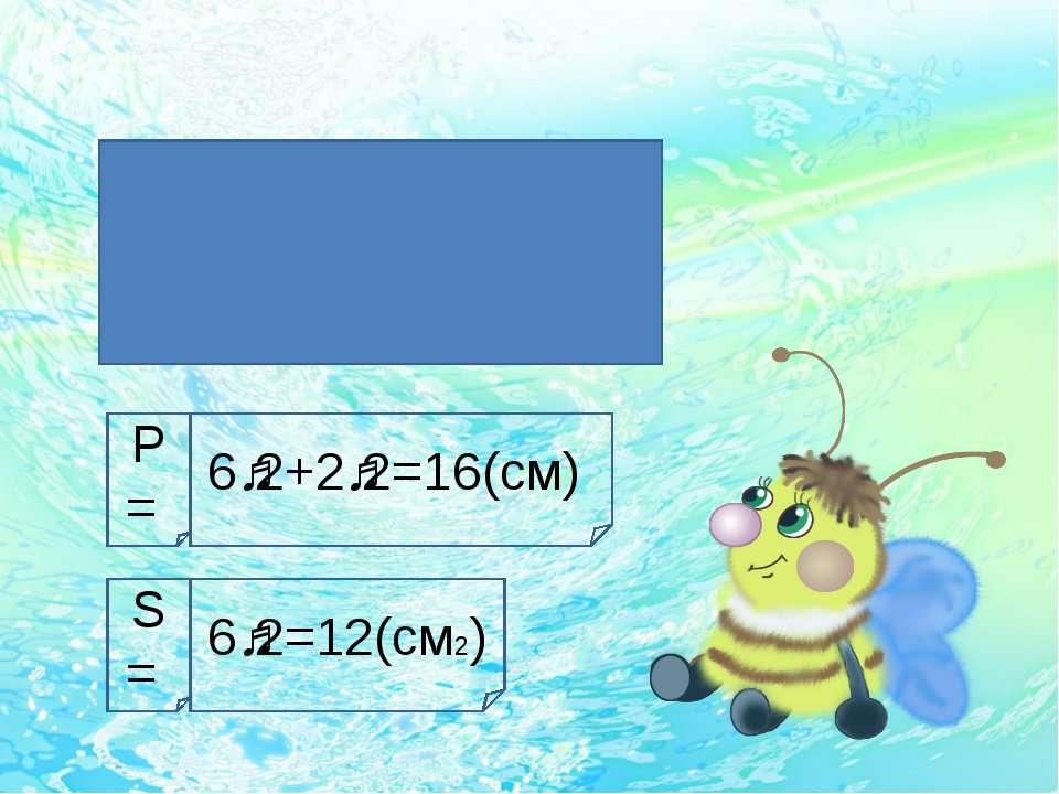 6см 2 см Р= 6ˑ2+2ˑ2=16(см) S= 6ˑ2=12(см2)