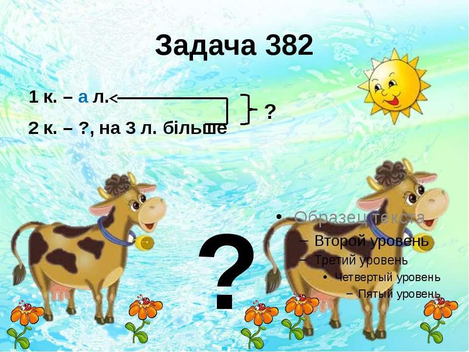 Задача 382 1 к. – а л. 2 к. – ?, на 3 л. більше ? ?