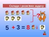 Склади і розвʹяжи задачу = 5 + 3 ? 8 і