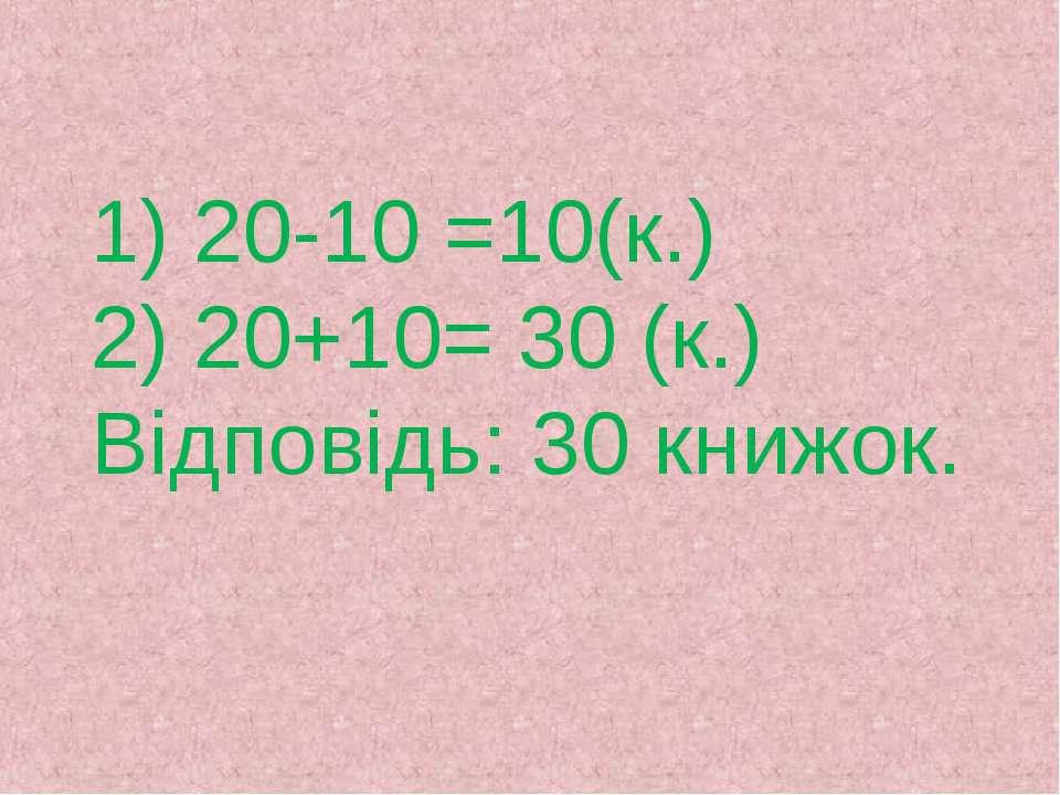 1) 20-10 =10(к.) 2) 20+10= 30 (к.) Відповідь: 30 книжок.