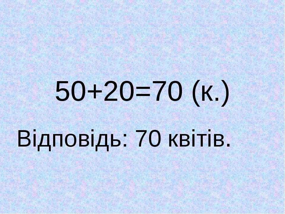 50+20=70 (к.) Відповідь: 70 квітів.