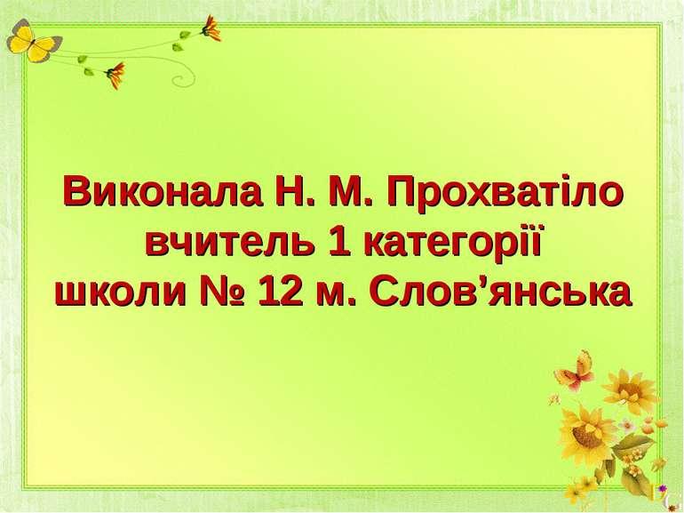 Виконала Н. М. Прохватіло вчитель 1 категорії школи № 12 м. Слов'янська