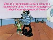Вовк за 3 год пройшов 15 км, а Заєць за 2 год пройшов 18 км. На скільки км шв...
