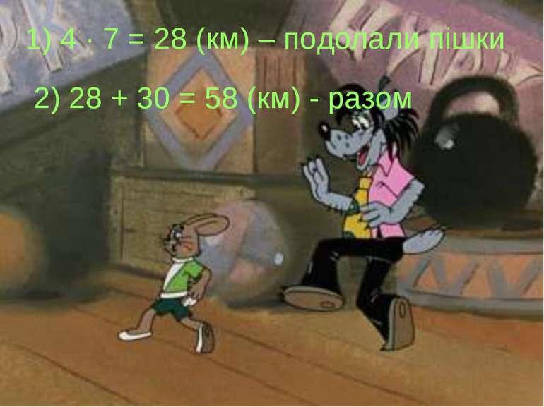 1) 4 · 7 = 28 (км) – подолали пішки 2) 28 + 30 = 58 (км) - разом