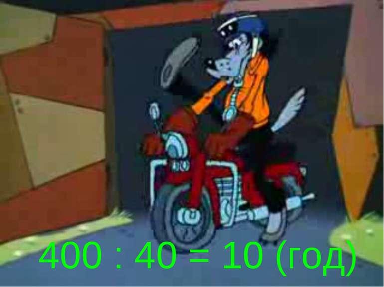 400 : 40 = 10 (год)