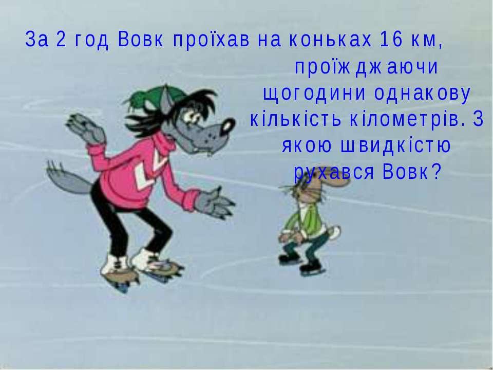За 2 год Вовк проїхав на коньках 16 км, проїжджаючи щогодини однакову кількіс...