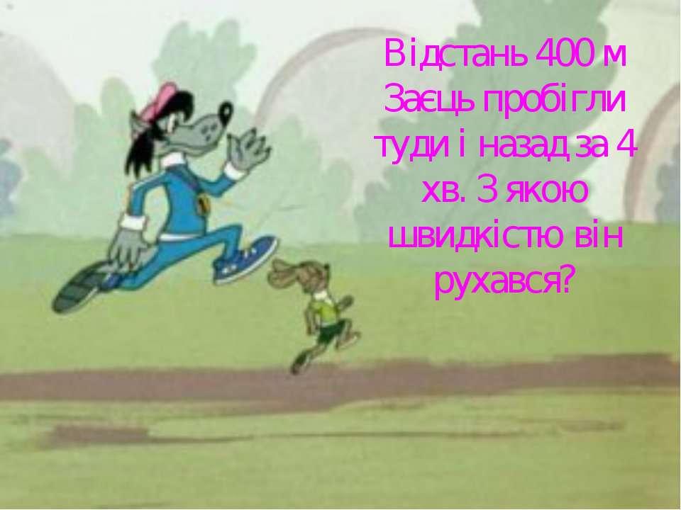 Відстань 400 м Заєць пробігли туди і назад за 4 хв. З якою швидкістю він руха...