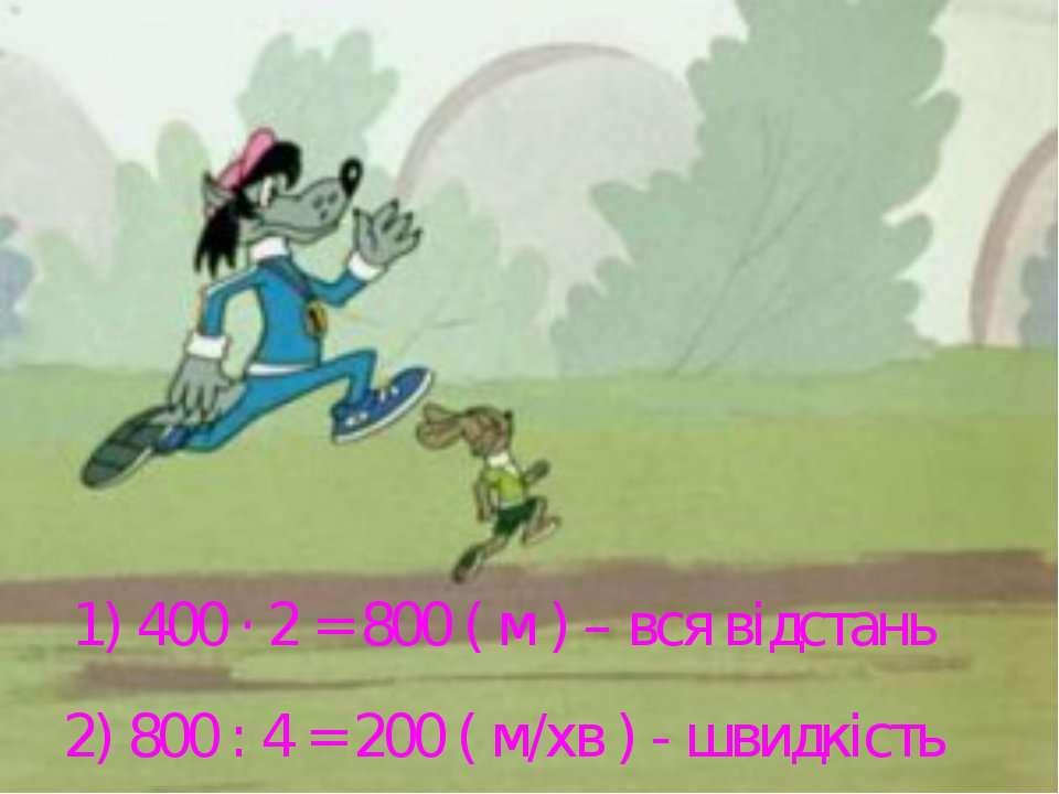 1) 400 · 2 = 800 ( м ) – вся відстань 2) 800 : 4 = 200 ( м/хв ) - швидкість
