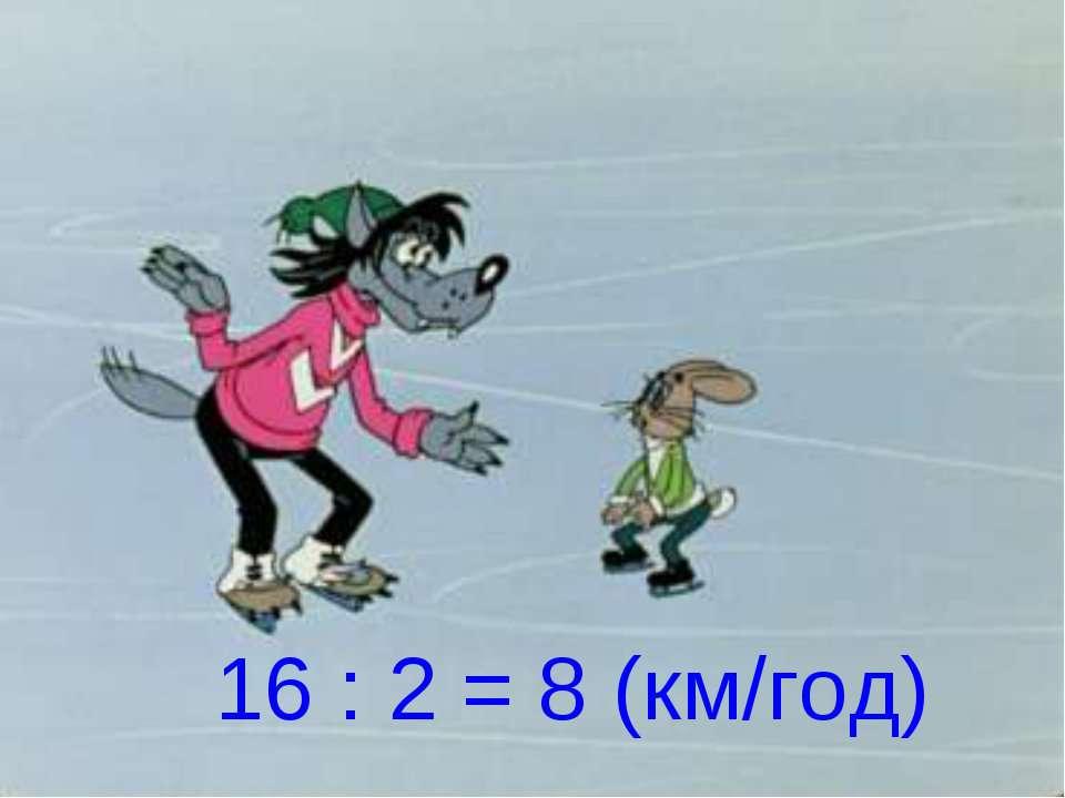 16 : 2 = 8 (км/год)