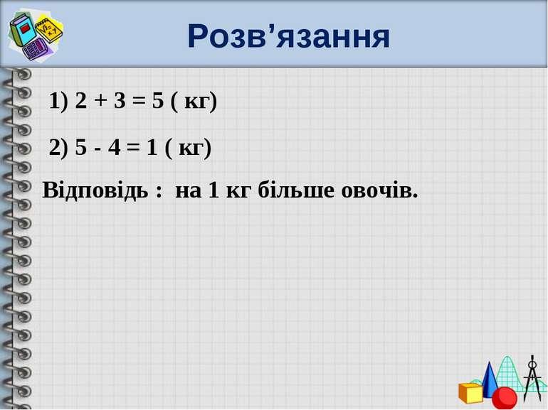 Розв'язання 1) 2 + 3 = 5 ( кг) 2) 5 - 4 = 1 ( кг) Відповідь : на 1 кг більше ...